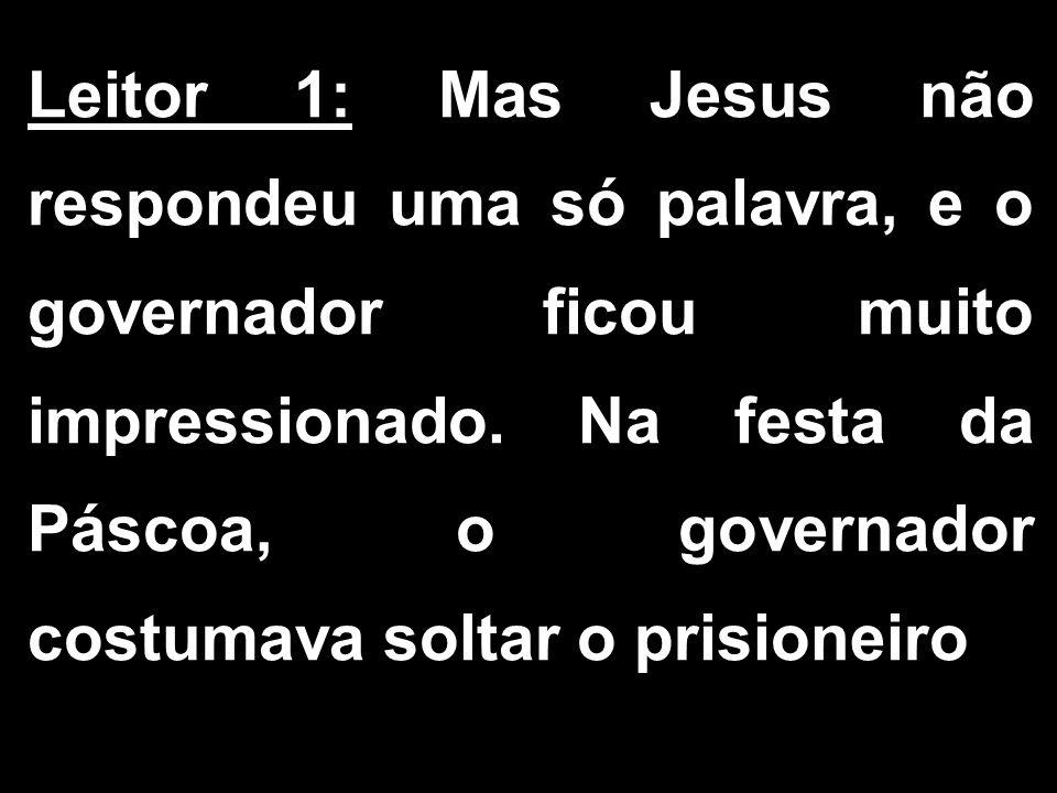 Leitor 1: Mas Jesus não respondeu uma só palavra, e o governador ficou muito impressionado. Na festa da Páscoa, o governador costumava soltar o prisio