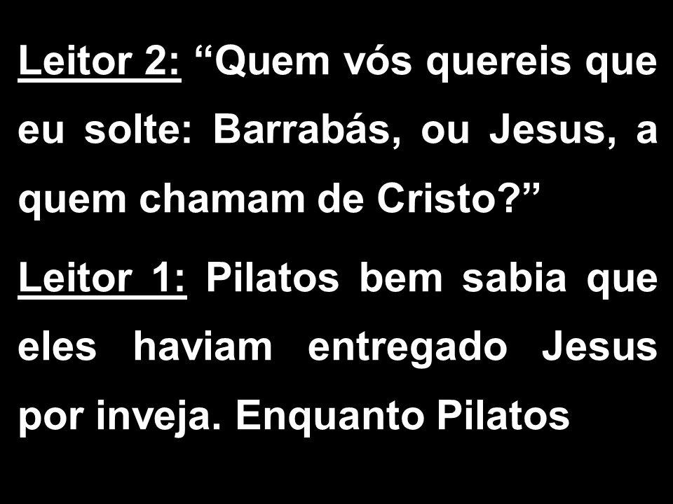 """Leitor 2: """"Quem vós quereis que eu solte: Barrabás, ou Jesus, a quem chamam de Cristo?"""" Leitor 1: Pilatos bem sabia que eles haviam entregado Jesus po"""