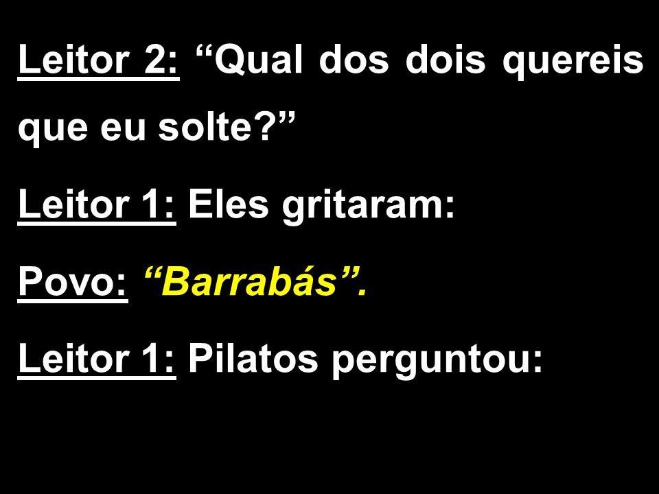 """Leitor 2: """"Qual dos dois quereis que eu solte?"""" Leitor 1: Eles gritaram: Povo: """"Barrabás"""". Leitor 1: Pilatos perguntou:"""