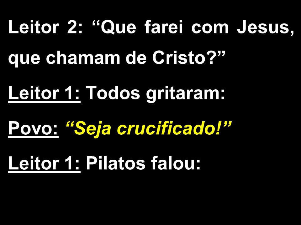 """Leitor 2: """"Que farei com Jesus, que chamam de Cristo?"""" Leitor 1: Todos gritaram: Povo: """"Seja crucificado!"""" Leitor 1: Pilatos falou:"""