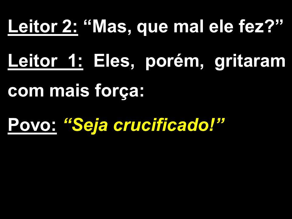 """Leitor 2: """"Mas, que mal ele fez?"""" Leitor 1: Eles, porém, gritaram com mais força: Povo: """"Seja crucificado!"""""""