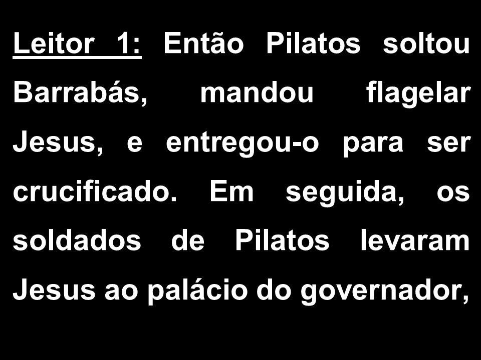 Leitor 1: Então Pilatos soltou Barrabás, mandou flagelar Jesus, e entregou-o para ser crucificado. Em seguida, os soldados de Pilatos levaram Jesus ao