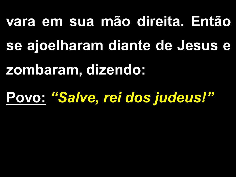 """vara em sua mão direita. Então se ajoelharam diante de Jesus e zombaram, dizendo: Povo: """"Salve, rei dos judeus!"""""""