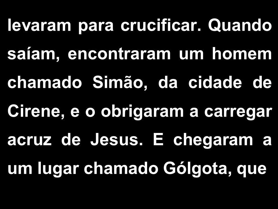 levaram para crucificar. Quando saíam, encontraram um homem chamado Simão, da cidade de Cirene, e o obrigaram a carregar acruz de Jesus. E chegaram a