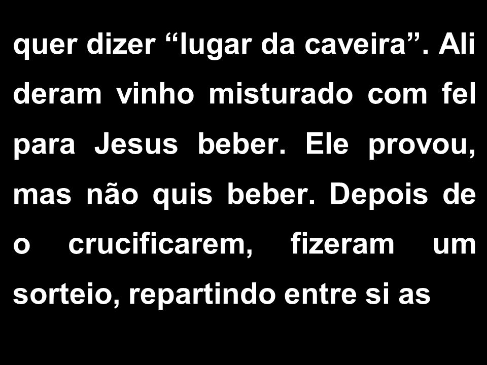 """quer dizer """"lugar da caveira"""". Ali deram vinho misturado com fel para Jesus beber. Ele provou, mas não quis beber. Depois de o crucificarem, fizeram u"""