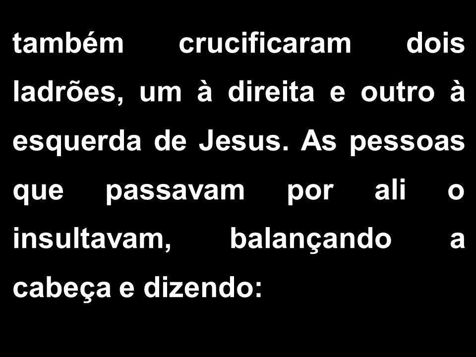 também crucificaram dois ladrões, um à direita e outro à esquerda de Jesus. As pessoas que passavam por ali o insultavam, balançando a cabeça e dizend