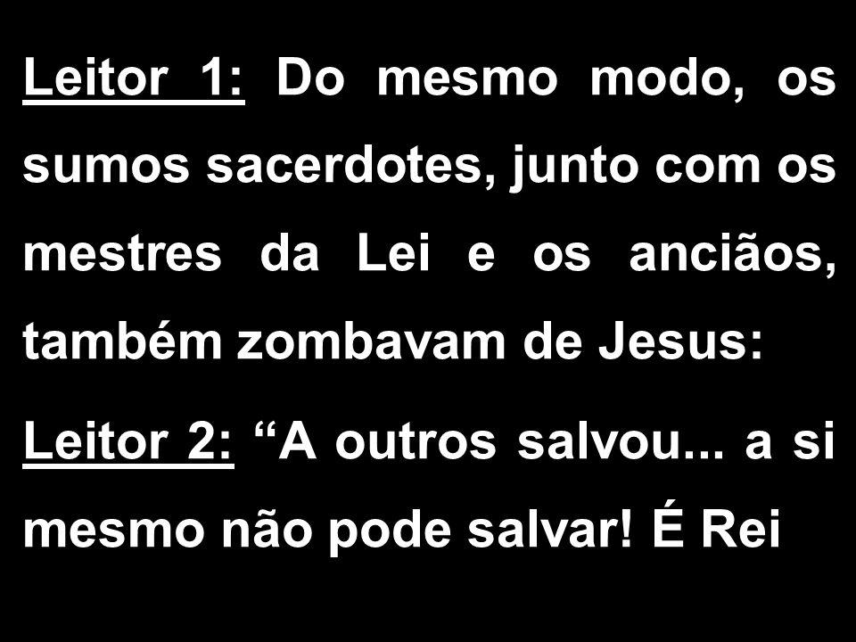 """Leitor 1: Do mesmo modo, os sumos sacerdotes, junto com os mestres da Lei e os anciãos, também zombavam de Jesus: Leitor 2: """"A outros salvou... a si m"""