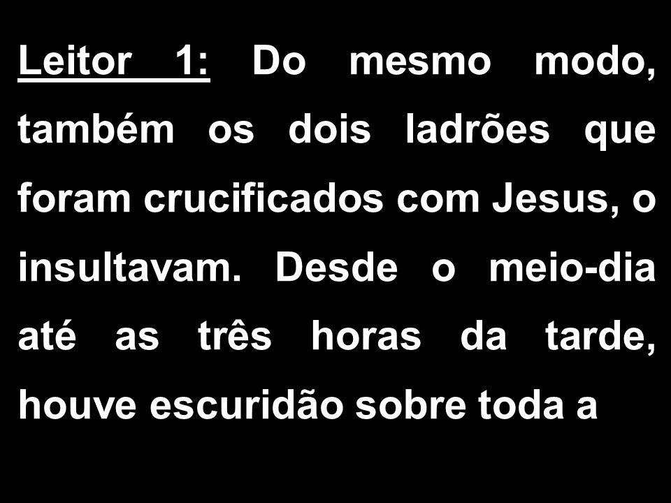 Leitor 1: Do mesmo modo, também os dois ladrões que foram crucificados com Jesus, o insultavam. Desde o meio-dia até as três horas da tarde, houve esc