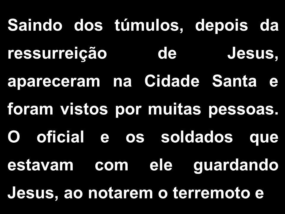 Saindo dos túmulos, depois da ressurreição de Jesus, apareceram na Cidade Santa e foram vistos por muitas pessoas. O oficial e os soldados que estavam