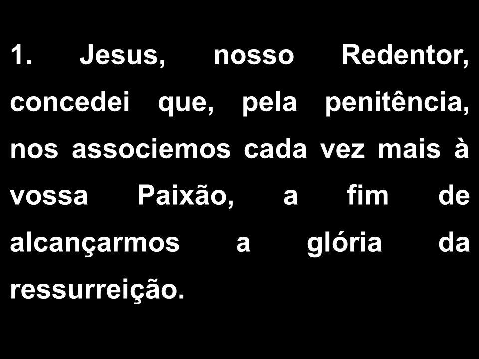 1. Jesus, nosso Redentor, concedei que, pela penitência, nos associemos cada vez mais à vossa Paixão, a fim de alcançarmos a glória da ressurreição. 1