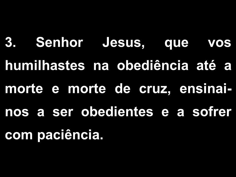 3. Senhor Jesus, que vos humilhastes na obediência até a morte e morte de cruz, ensinai- nos a ser obedientes e a sofrer com paciência. 1/2