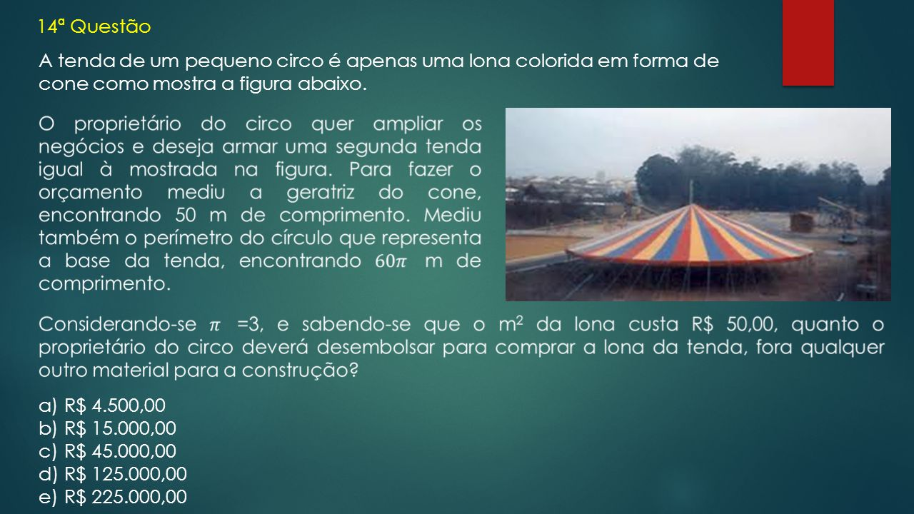 14ª Questão A tenda de um pequeno circo é apenas uma lona colorida em forma de cone como mostra a figura abaixo. a)R$ 4.500,00 b)R$ 15.000,00 c)R$ 45.