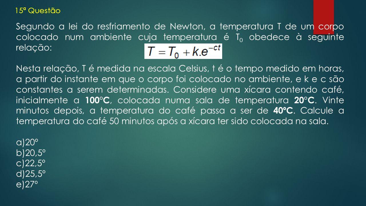 15ª Questão Segundo a lei do resfriamento de Newton, a temperatura T de um corpo colocado num ambiente cuja temperatura é T 0 obedece à seguinte relaç