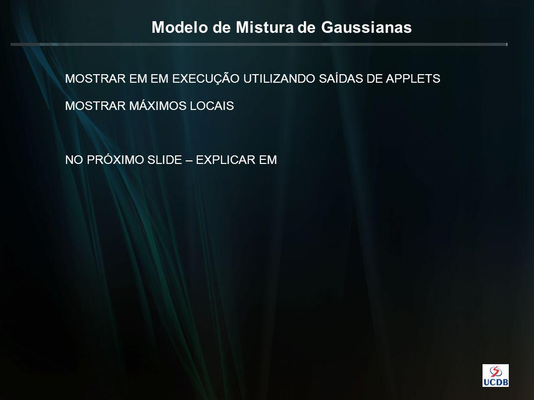 Modelo de Mistura de Gaussianas MOSTRAR EM EM EXECUÇÃO UTILIZANDO SAÍDAS DE APPLETS MOSTRAR MÁXIMOS LOCAIS NO PRÓXIMO SLIDE – EXPLICAR EM