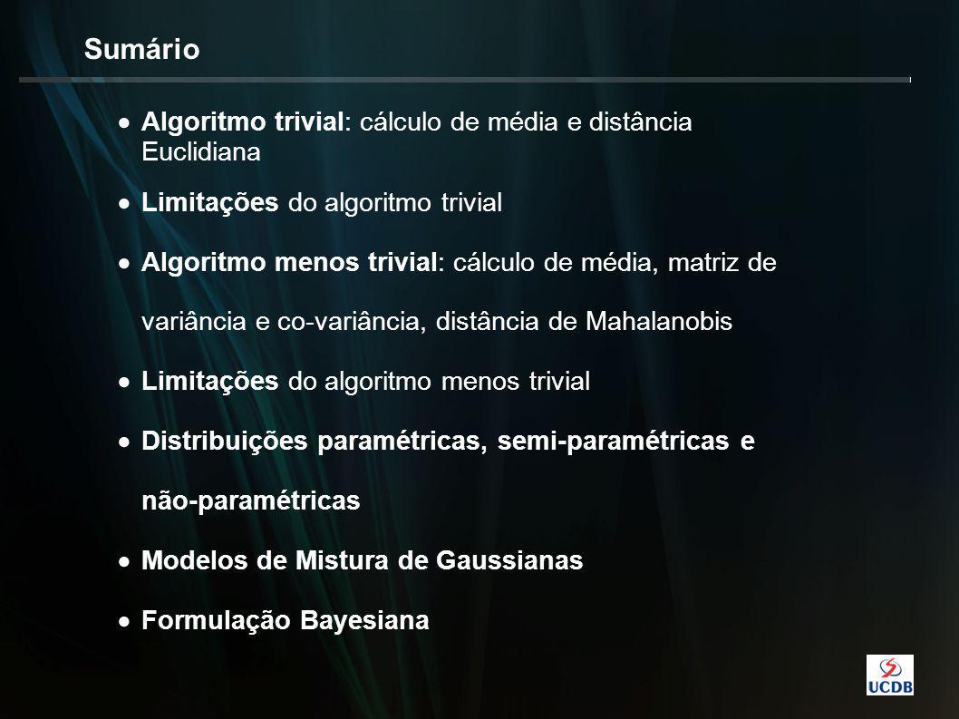 Sumário  Algoritmo trivial: cálculo de média e distância Euclidiana  Limitações do algoritmo trivial  Algoritmo menos trivial: cálculo de média, matriz de variância e co-variância, distância de Mahalanobis  Limitações do algoritmo menos trivial  Distribuições paramétricas, semi-paramétricas e não-paramétricas  Modelos de Mistura de Gaussianas  Formulação Bayesiana