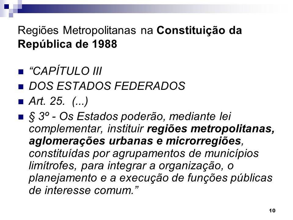 """10 Regiões Metropolitanas na Constituição da República de 1988 """"CAPÍTULO III DOS ESTADOS FEDERADOS Art. 25. (...) § 3º - Os Estados poderão, mediante"""