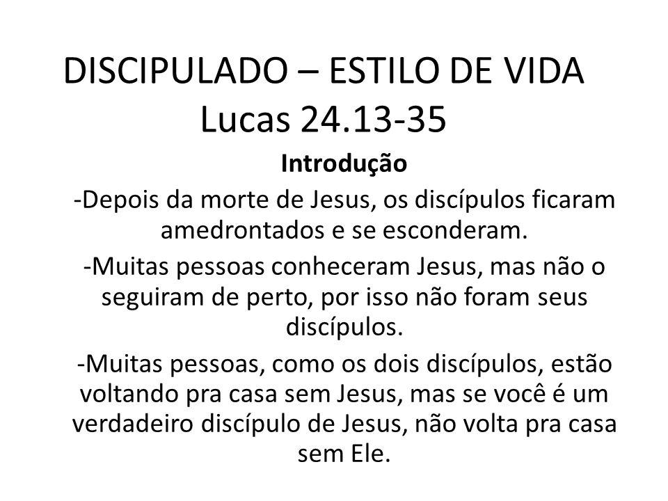 DISCIPULADO – ESTILO DE VIDA Lucas 24.13-35 Introdução -Depois da morte de Jesus, os discípulos ficaram amedrontados e se esconderam. -Muitas pessoas