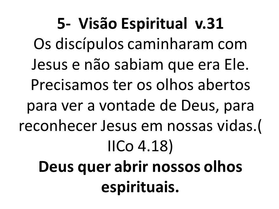 5- Visão Espiritual v.31 Os discípulos caminharam com Jesus e não sabiam que era Ele. Precisamos ter os olhos abertos para ver a vontade de Deus, para