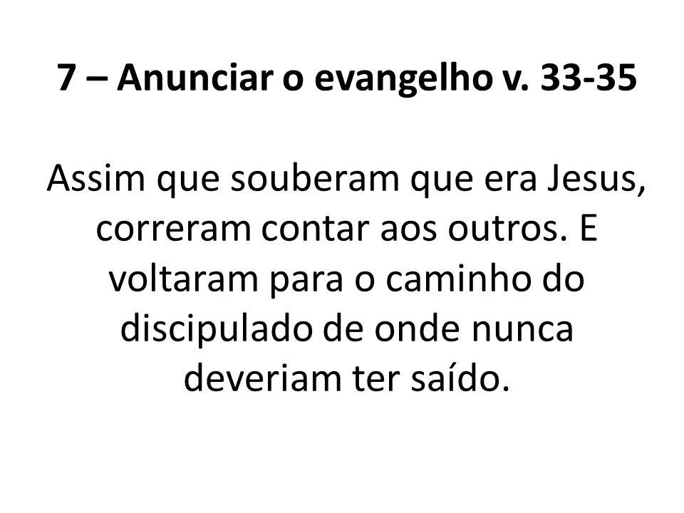 7 – Anunciar o evangelho v. 33-35 Assim que souberam que era Jesus, correram contar aos outros. E voltaram para o caminho do discipulado de onde nunca