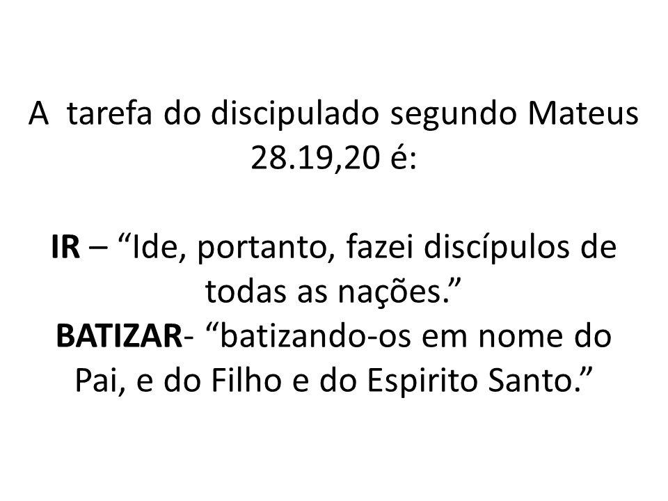 """A tarefa do discipulado segundo Mateus 28.19,20 é: IR – """"Ide, portanto, fazei discípulos de todas as nações."""" BATIZAR- """"batizando-os em nome do Pai, e"""