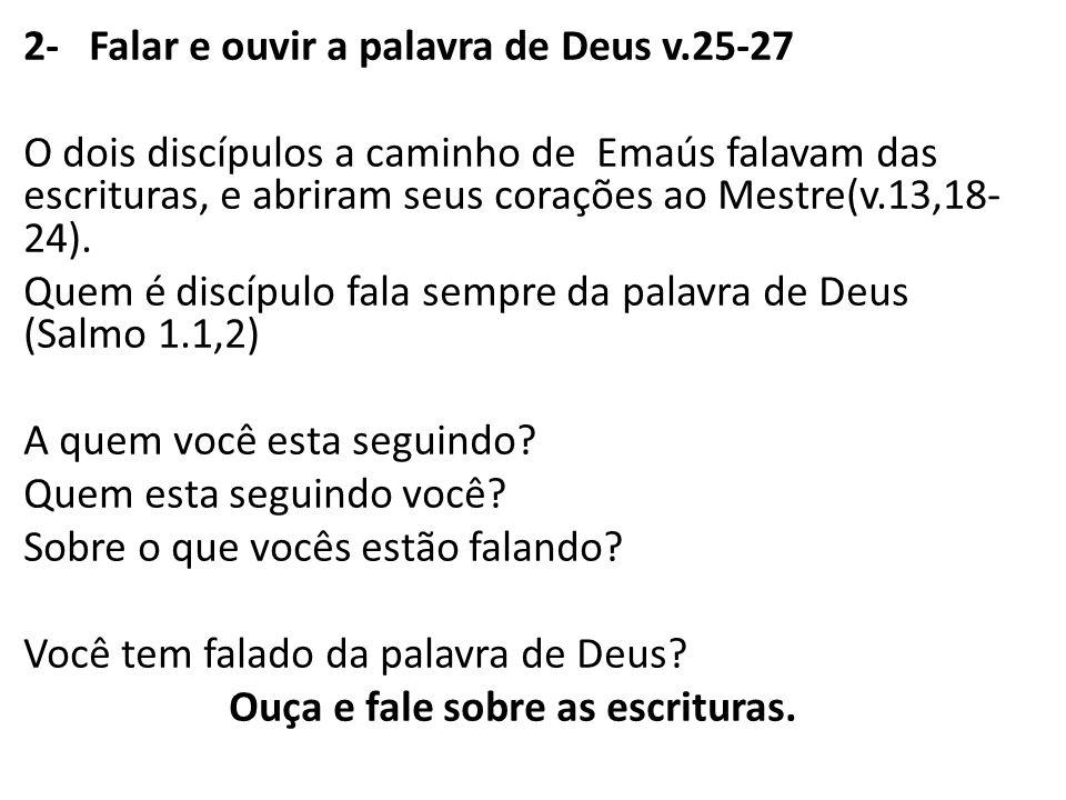 2- Falar e ouvir a palavra de Deus v.25-27 O dois discípulos a caminho de Emaús falavam das escrituras, e abriram seus corações ao Mestre(v.13,18- 24)
