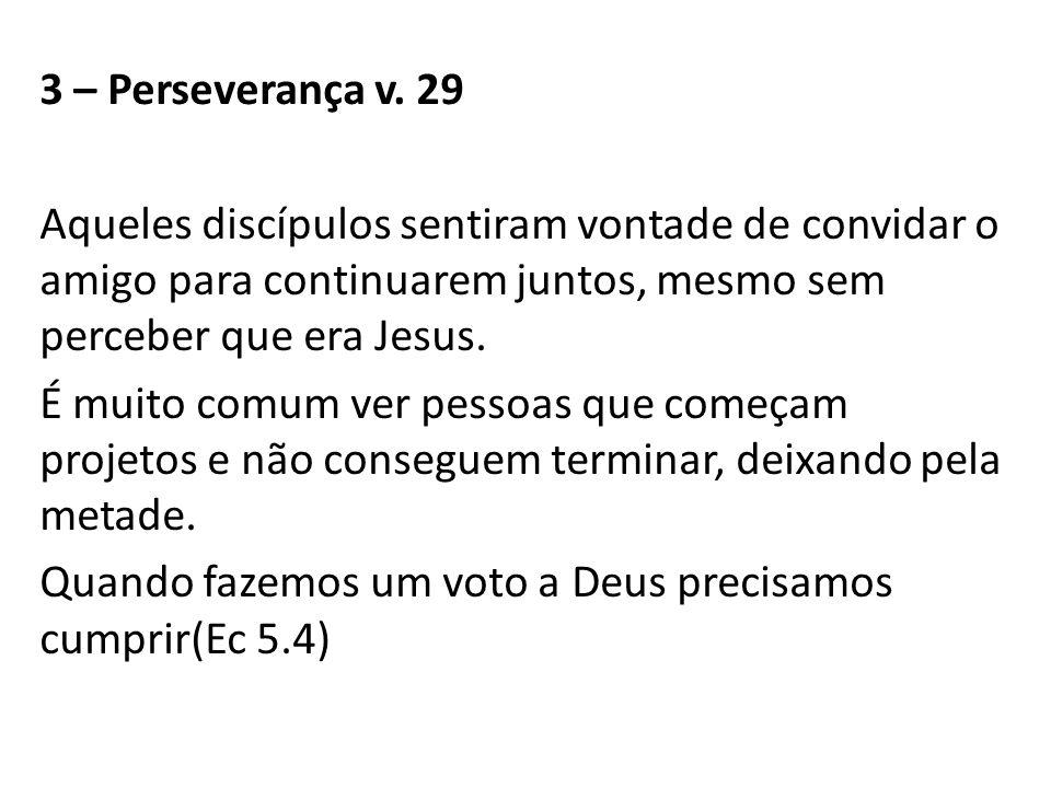 3 – Perseverança v. 29 Aqueles discípulos sentiram vontade de convidar o amigo para continuarem juntos, mesmo sem perceber que era Jesus. É muito comu