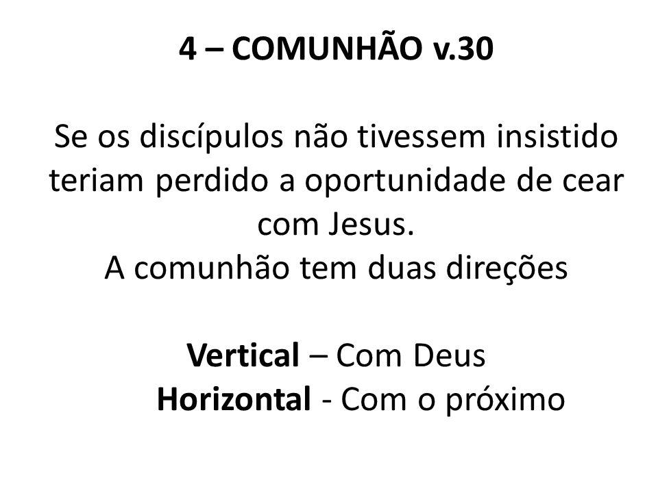 4 – COMUNHÃO v.30 Se os discípulos não tivessem insistido teriam perdido a oportunidade de cear com Jesus. A comunhão tem duas direções Vertical – Com