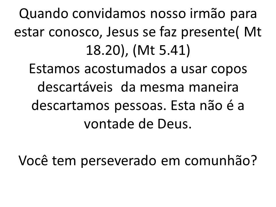 Quando convidamos nosso irmão para estar conosco, Jesus se faz presente( Mt 18.20), (Mt 5.41) Estamos acostumados a usar copos descartáveis da mesma m