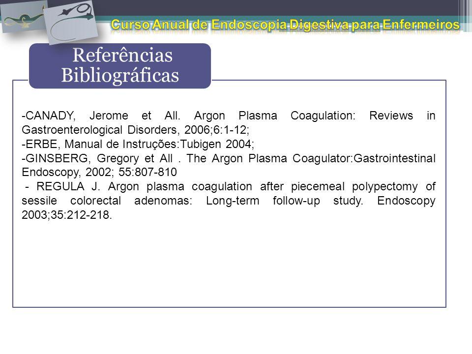 Referências Bibliográficas -CANADY, Jerome et All. Argon Plasma Coagulation: Reviews in Gastroenterological Disorders, 2006;6:1-12; -ERBE, Manual de I