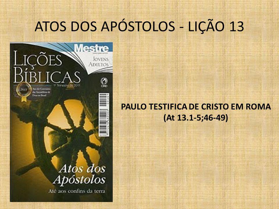 ATOS DOS APÓSTOLOS - LIÇÃO 13 PAULO TESTIFICA DE CRISTO EM ROMA (At 13.1-5;46-49)
