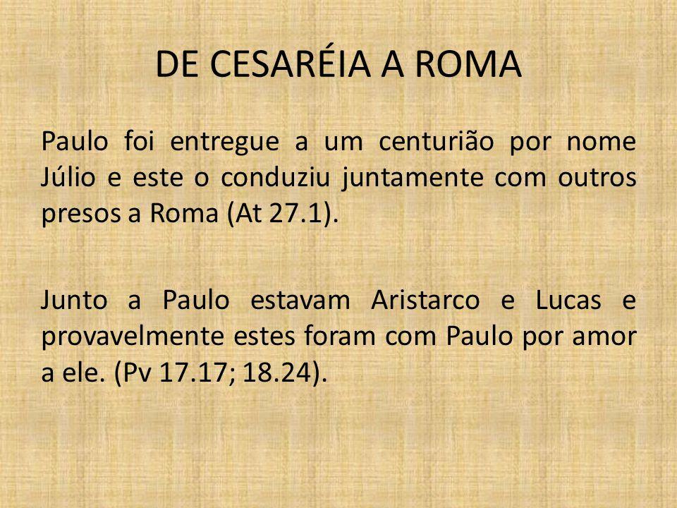 DE CESARÉIA A ROMA Paulo foi entregue a um centurião por nome Júlio e este o conduziu juntamente com outros presos a Roma (At 27.1). Junto a Paulo est