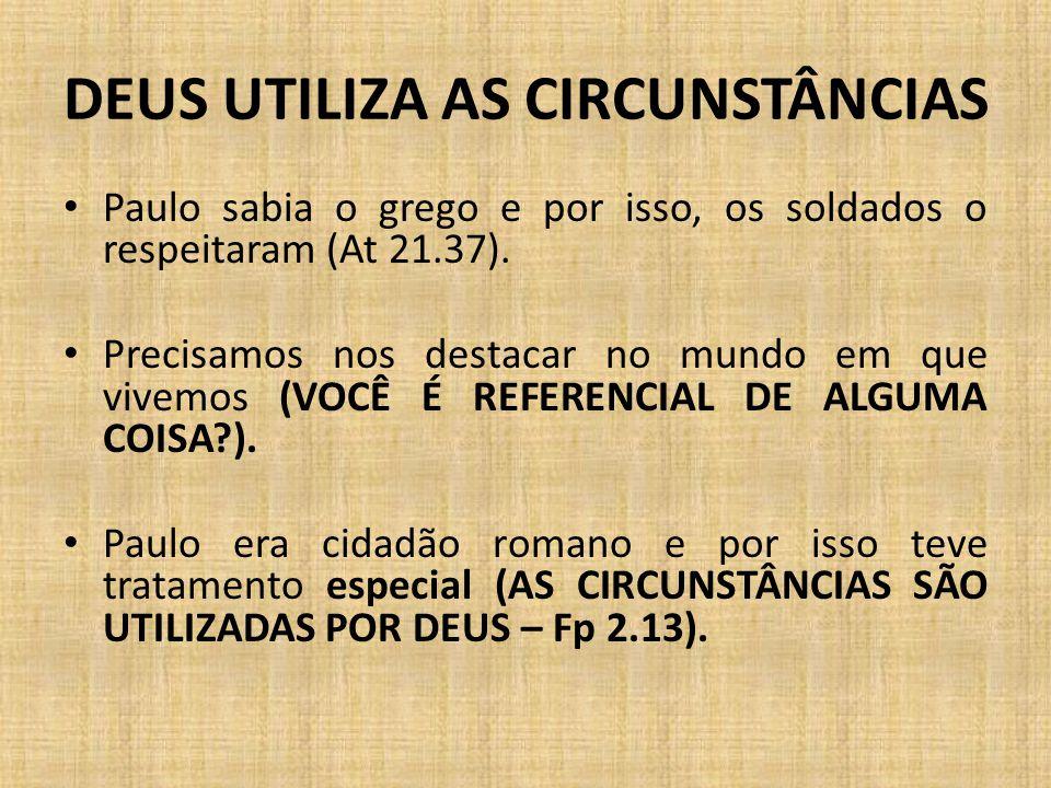DEUS UTILIZA AS CIRCUNSTÂNCIAS Paulo sabia o grego e por isso, os soldados o respeitaram (At 21.37). Precisamos nos destacar no mundo em que vivemos (