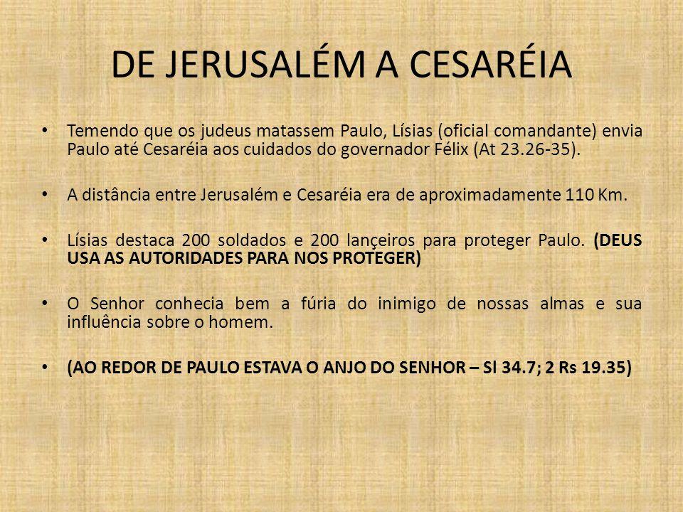 DE JERUSALÉM A CESARÉIA Temendo que os judeus matassem Paulo, Lísias (oficial comandante) envia Paulo até Cesaréia aos cuidados do governador Félix (A