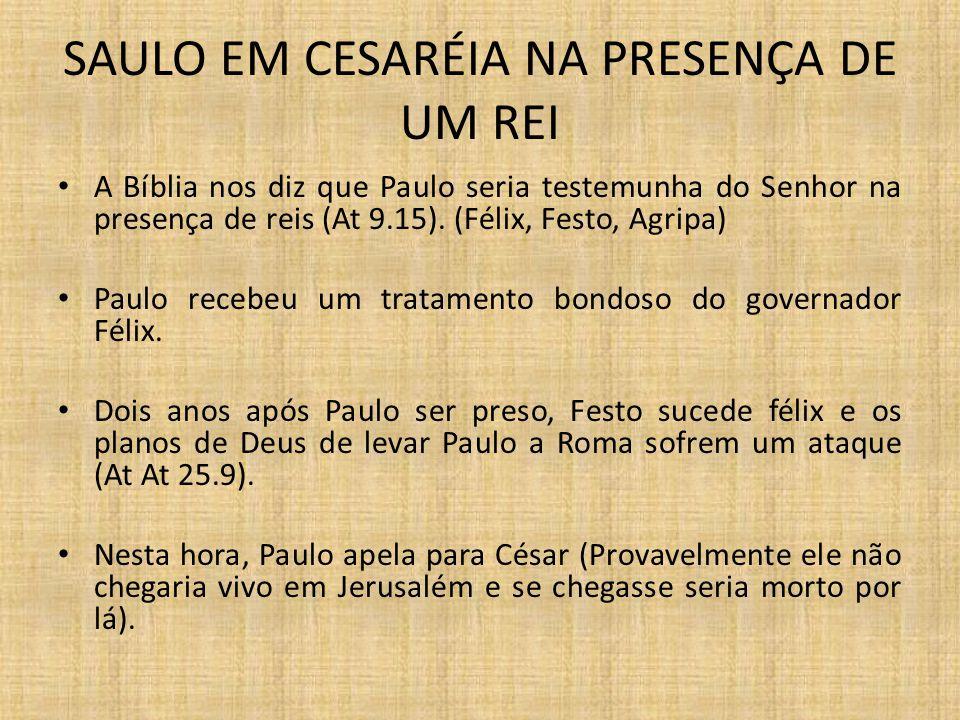 SAULO EM CESARÉIA NA PRESENÇA DE UM REI A Bíblia nos diz que Paulo seria testemunha do Senhor na presença de reis (At 9.15). (Félix, Festo, Agripa) Pa
