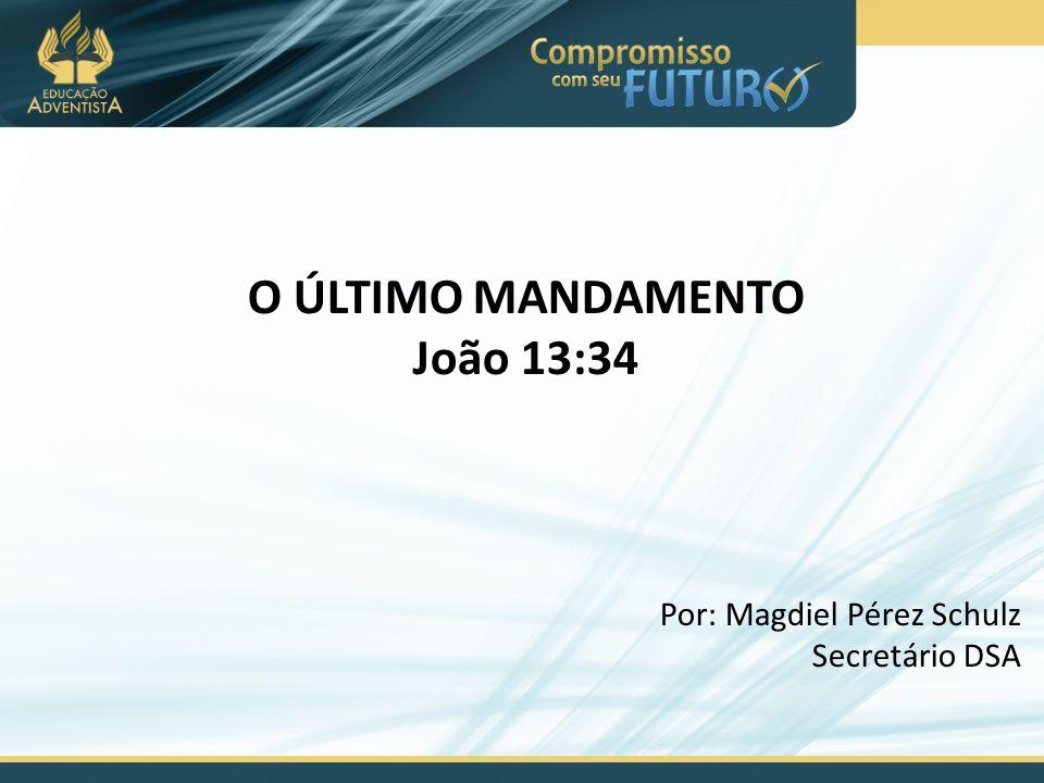 O ÚLTIMO MANDAMENTO João 13:34 Por: Magdiel Pérez Schulz Secretário DSA