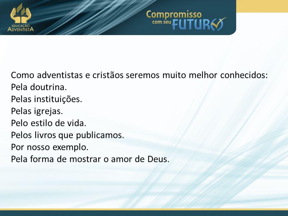 Como adventistas e cristãos seremos muito melhor conhecidos: Pela doutrina. Pelas instituições. Pelas igrejas. Pelo estilo de vida. Pelos livros que p