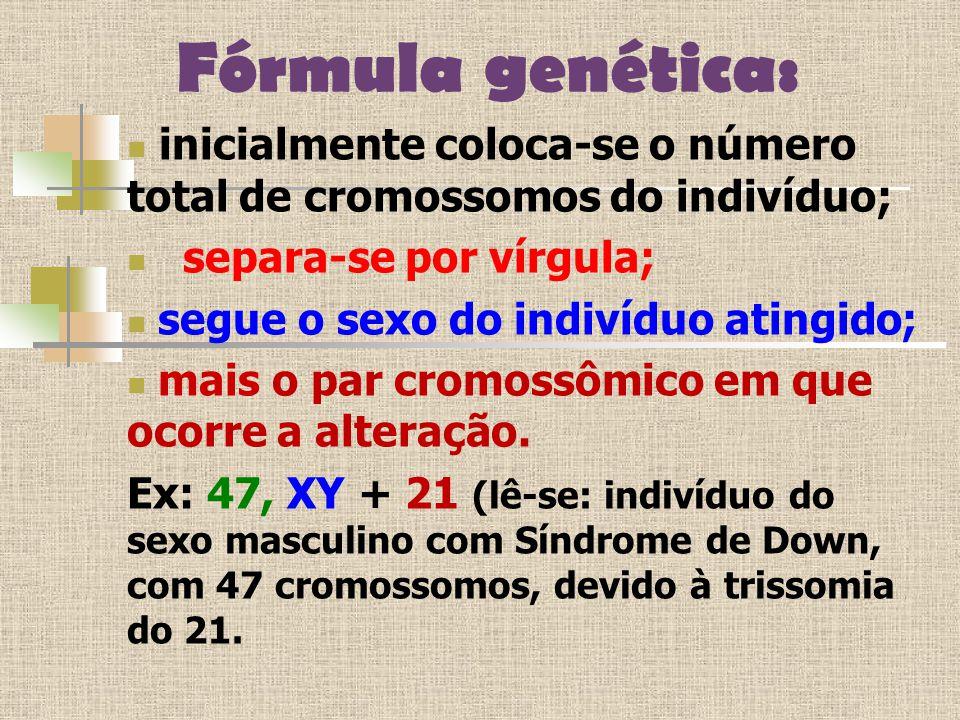 Fórmula genética: inicialmente coloca-se o número total de cromossomos do indivíduo; separa-se por vírgula; segue o sexo do indivíduo atingido; mais o par cromossômico em que ocorre a alteração.