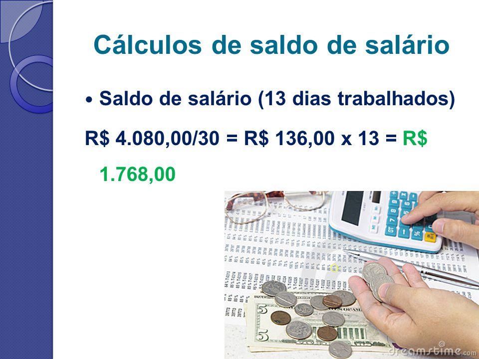 Cálculos de saldo de salário Saldo de salário (13 dias trabalhados) R$ 4.080,00/30 = R$ 136,00 x 13 = R$ 1.768,00