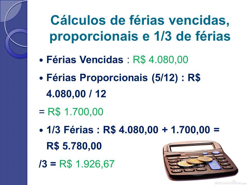 Cálculos de férias vencidas, proporcionais e 1/3 de férias Férias Vencidas : R$ 4.080,00 Férias Proporcionais (5/12) : R$ 4.080,00 / 12 = R$ 1.700,00 1/3 Férias : R$ 4.080,00 + 1.700,00 = R$ 5.780,00 /3 = R$ 1.926,67