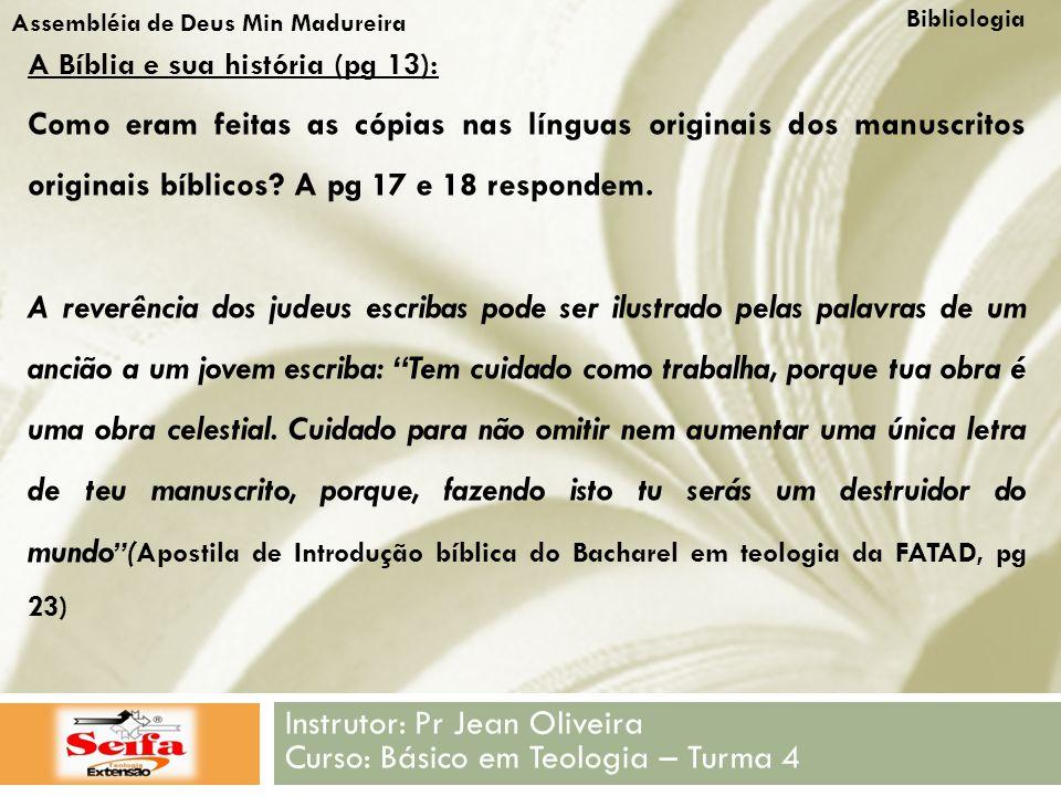 Bibliologia Instrutor: Pr Jean Oliveira Curso: Básico em Teologia – Turma 4 Assembléia de Deus Min Madureira A Bíblia e sua história (pg 13): Como eram feitas as cópias nas línguas originais dos manuscritos originais bíblicos.