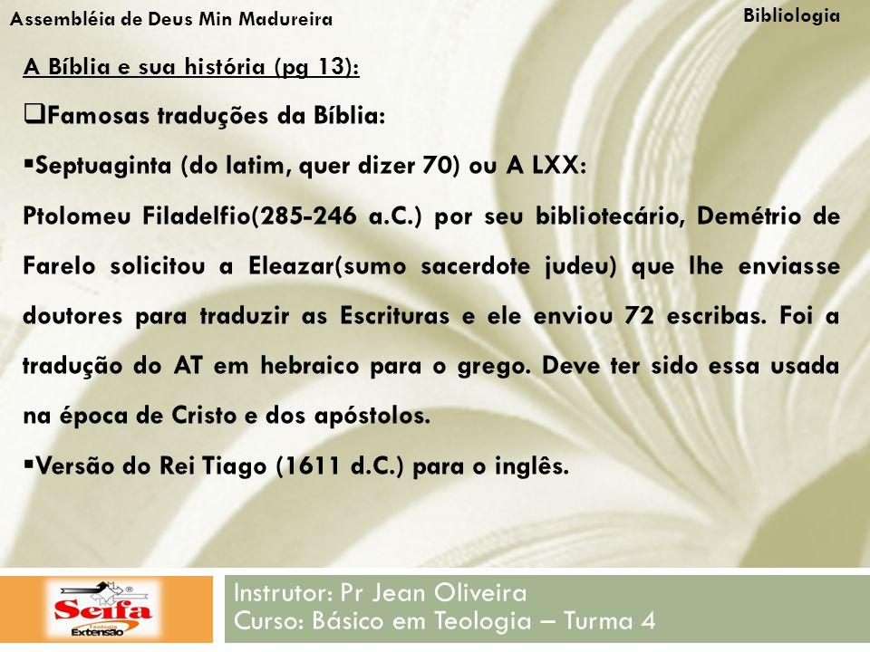 Bibliologia Instrutor: Pr Jean Oliveira Curso: Básico em Teologia – Turma 4 Assembléia de Deus Min Madureira A Bíblia e sua história (pg 13):  Famosas traduções da Bíblia:  Septuaginta (do latim, quer dizer 70) ou A LXX: Ptolomeu Filadelfio(285-246 a.C.) por seu bibliotecário, Demétrio de Farelo solicitou a Eleazar(sumo sacerdote judeu) que lhe enviasse doutores para traduzir as Escrituras e ele enviou 72 escribas.