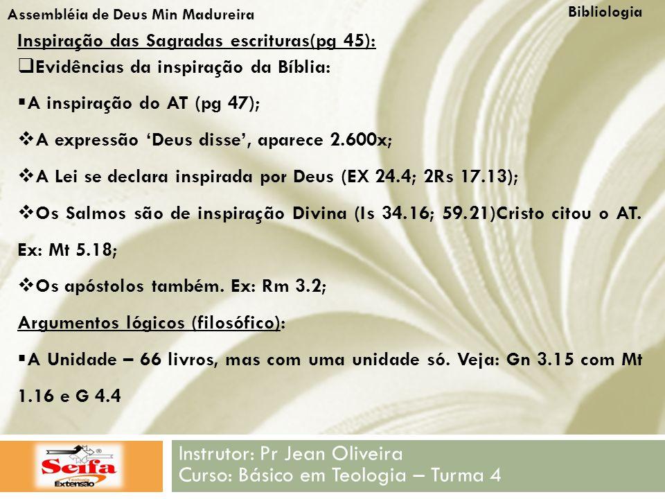 Bibliologia Instrutor: Pr Jean Oliveira Curso: Básico em Teologia – Turma 4 Assembléia de Deus Min Madureira Inspiração das Sagradas escrituras(pg 45):  Evidências da inspiração da Bíblia:  A inspiração do AT (pg 47);  A expressão 'Deus disse', aparece 2.600x;  A Lei se declara inspirada por Deus (EX 24.4; 2Rs 17.13);  Os Salmos são de inspiração Divina (Is 34.16; 59.21)Cristo citou o AT.