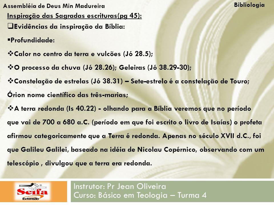 Bibliologia Instrutor: Pr Jean Oliveira Curso: Básico em Teologia – Turma 4 Assembléia de Deus Min Madureira Inspiração das Sagradas escrituras(pg 45):  Evidências da inspiração da Bíblia:  Profundidade:  Calor no centro da terra e vulcões (Jó 28.5);  O processo da chuva (Jó 28.26); Geleiras (Jó 38.29-30);  Constelação de estrelas (Jó 38.31) – Sete-estrelo é a constelação de Touro; Órion nome científico das três-marias;  A terra redonda (Is 40.22) - olhando para a Bíblia veremos que no período que vai de 700 a 680 a.C.