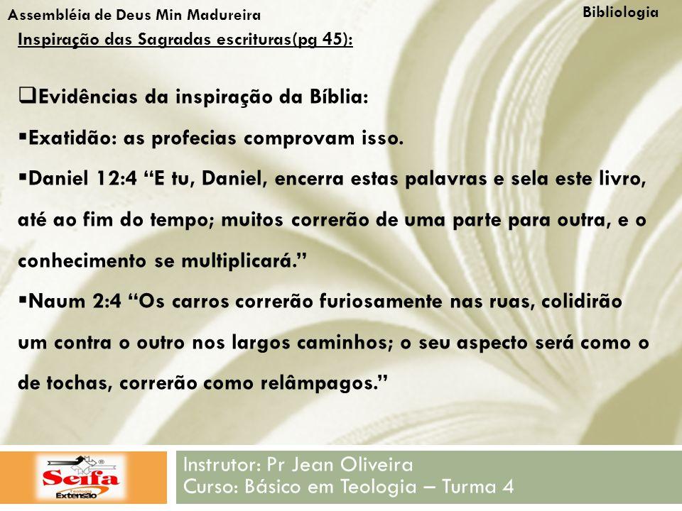Bibliologia Instrutor: Pr Jean Oliveira Curso: Básico em Teologia – Turma 4 Assembléia de Deus Min Madureira Inspiração das Sagradas escrituras(pg 45):  Evidências da inspiração da Bíblia:  Exatidão: as profecias comprovam isso.