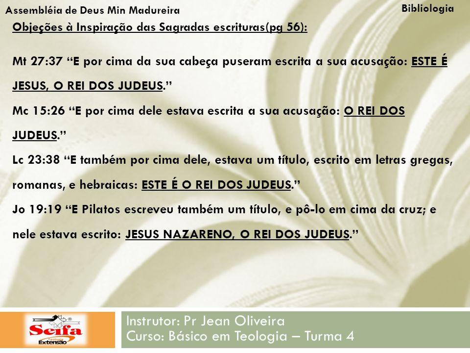 Bibliologia Instrutor: Pr Jean Oliveira Curso: Básico em Teologia – Turma 4 Assembléia de Deus Min Madureira Objeções à Inspiração das Sagradas escrituras(pg 56): Mt 27:37 E por cima da sua cabeça puseram escrita a sua acusação: ESTE É JESUS, O REI DOS JUDEUS. Mc 15:26 E por cima dele estava escrita a sua acusação: O REI DOS JUDEUS. Lc 23:38 E também por cima dele, estava um título, escrito em letras gregas, romanas, e hebraicas: ESTE É O REI DOS JUDEUS. Jo 19:19 E Pilatos escreveu também um título, e pô-lo em cima da cruz; e nele estava escrito: JESUS NAZARENO, O REI DOS JUDEUS.
