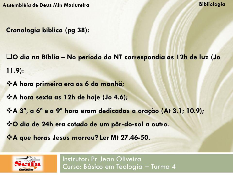 Bibliologia Instrutor: Pr Jean Oliveira Curso: Básico em Teologia – Turma 4 Assembléia de Deus Min Madureira Cronologia bíblica (pg 38):  O dia na Bíblia – No período do NT correspondia as 12h de luz (Jo 11.9):  A hora primeira era as 6 da manhã;  A hora sexta as 12h de hoje (Jo 4.6);  A 3ª, a 6ª e a 9ª hora eram dedicadas a oração (At 3.1; 10.9);  O dia de 24h era cotado de um pôr-do-sol a outro.