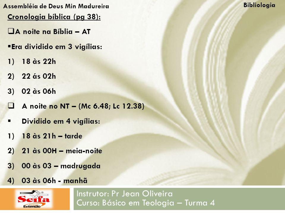 Bibliologia Instrutor: Pr Jean Oliveira Curso: Básico em Teologia – Turma 4 Assembléia de Deus Min Madureira Cronologia bíblica (pg 38):  A noite na Bíblia – AT  Era dividido em 3 vigílias: 1)18 às 22h 2)22 ás 02h 3)02 às 06h  A noite no NT – (Mc 6.48; Lc 12.38)  Dividido em 4 vigílias: 1)18 às 21h – tarde 2)21 às 00H – meia-noite 3)00 às 03 – madrugada 4)03 às 06h - manhã