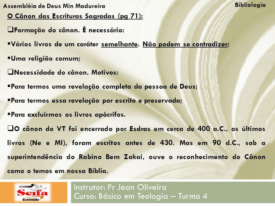 Bibliologia Instrutor: Pr Jean Oliveira Curso: Básico em Teologia – Turma 4 Assembléia de Deus Min Madureira O Cânon das Escrituras Sagradas (pg 71):  Formação do cânon.