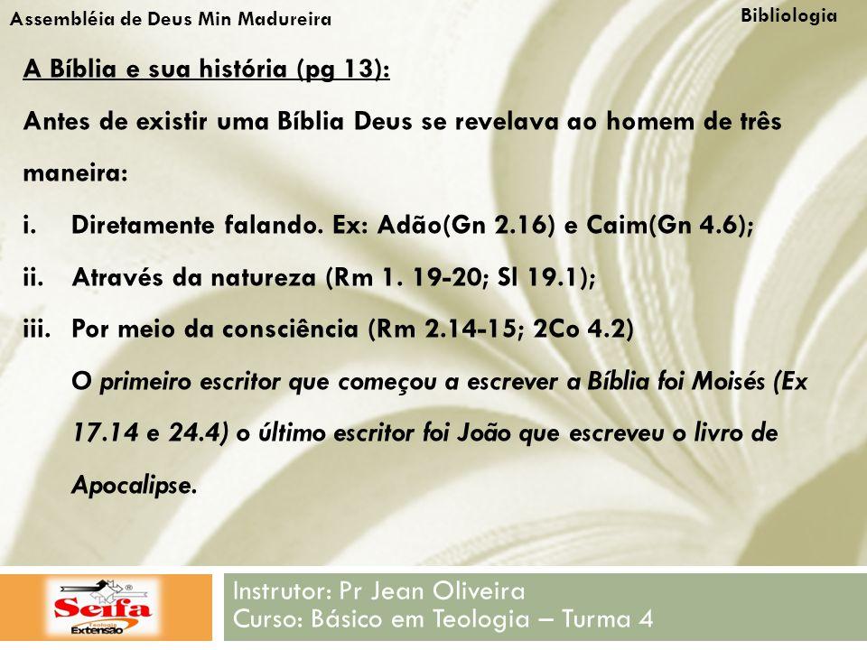 Bibliologia Instrutor: Pr Jean Oliveira Curso: Básico em Teologia – Turma 4 Assembléia de Deus Min Madureira A Bíblia e sua história (pg 13): Antes de existir uma Bíblia Deus se revelava ao homem de três maneira: i.Diretamente falando.