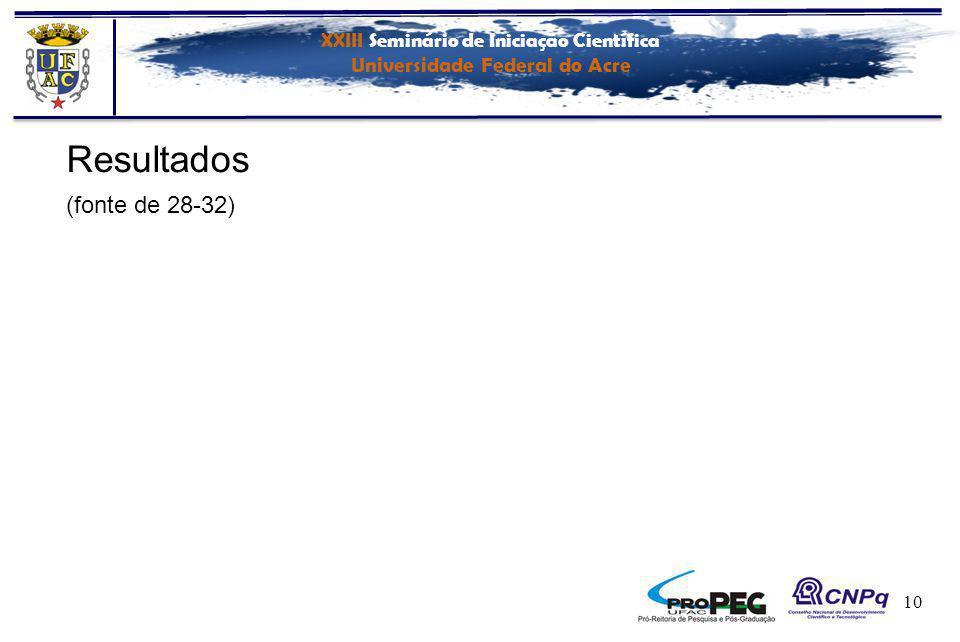 XXIII Seminário de Iniciação Científica Universidade Federal do Acre 10 Resultados (fonte de 28-32)